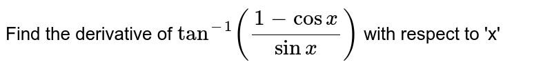 Find the derivative of  `tan^-1 ((1-cos x)/sinx)`  with respect to 'x'