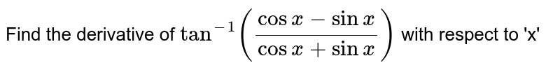 Find the derivative of `tan^(-1)((cosx - sinx)/(cosx + sinx))` with respect to 'x'