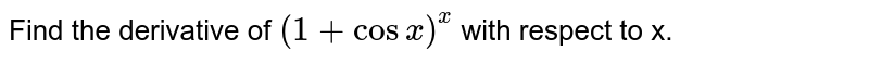 Find the derivative of `(1+cosx)^(x)` with respect to x.