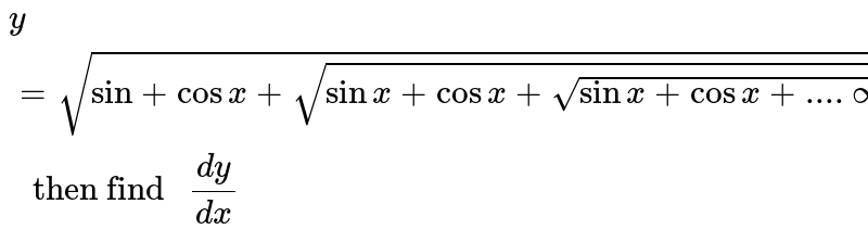 """`y=sqrt(sin +cos x+sqrt(sinx+ cos x +sqrt(sin x +cos x +....oo)))  """" then find """"  dy/dx`"""