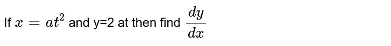 If `x=at^2` and y=2 at then find `dy/dx`