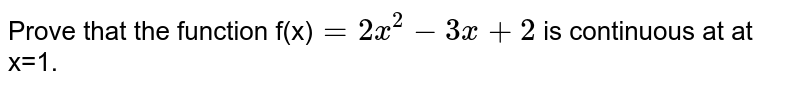 Prove that the function f(x)`=2x^2-3x+2` is continuous at at x=1.