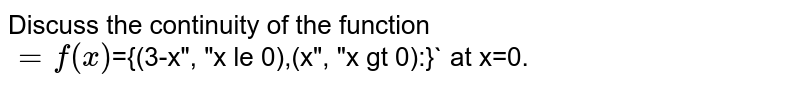 """Discuss the continuity of the function  <br> `=   f(x)`={(3-x"""", """"x le 0),(x"""",         """"x gt 0):}` at x=0."""