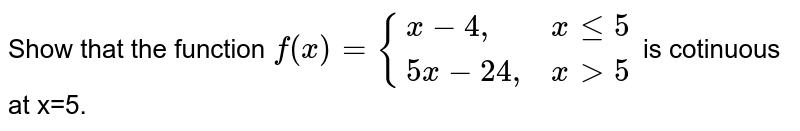 """Show that the function   `f(x)={(x-4"""",      """"x le 5),(5x-24"""",  """"xgt5):}` is cotinuous at x=5."""