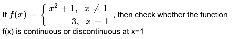 """If   `f(x)={(x^2+1"""", """"x ne 1),(""""      """"3 """", """"x=1):}` , then check whether the function f(x) is continuous or discontinuous at x=1"""