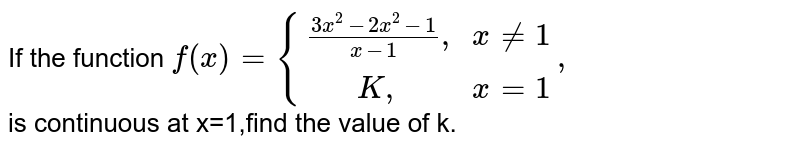 """If the function `f(x) ={:{((3x^2-2x^2-1)/(x-1)"""", """"x ne 1),(""""   """"K"""",        """"  x= 1):},` <br> is continuous at x=1,find the value of k."""
