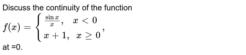 """Discuss the continuity of the function  <br> `f(x) ={:{((Sinx)/(x) """",  """"x lt0 ),(x+1 """", """" x ge0):},` <br> at =0."""
