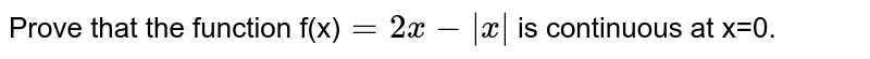 Prove that the function f(x)`=2x-|x|` is continuous at x=0.