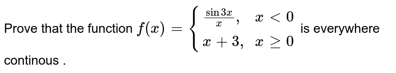 """Prove that the function `f(x)= {((sin 3x)/x"""",  """" x lt 0),(x+3 """", """"  x ge 0 ):}` is everywhere continous ."""