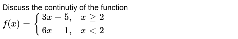 """Discuss the continutiy of the function <br> `f(x)= {(3x+5"""",  """" x ge 2),(6x-1"""",  """"  x lt 2):}`"""