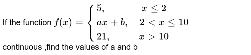"""If the function `f(x)= {(5"""",             """" x le 2),(ax+b"""",   """"2 ltx le 10  ),(21"""",          """" x gt 10 ):}` <br> continuous ,find the values of a and b"""