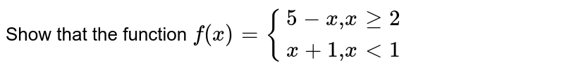 """Show that the function `f(x)={:{(5-x"""","""" x ge2),(x+1 """","""" x lt 1):}`"""