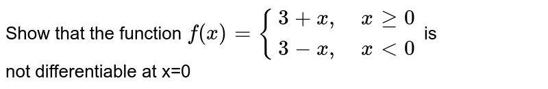 """Show that the function   `f(x)={:{(3+x"""",   """" xge0),(3-x"""",   """" x lt 0):}` is  <br> not differentiable at x=0"""