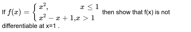 """If `f(x)={:{(x^2"""",               """"x le 1),( x^2-x+1"""","""" x gt1):}`  then show that f(x) is not differentiable at x=1 ."""