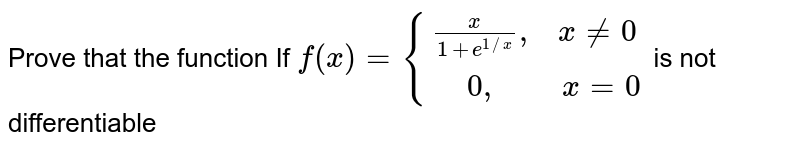 """Prove that the function If `f(x)={:{((x)/(1+e^(1//x)) """",  """" x ne 0),("""" """"0"""",       """" x=0):}` is not differentiable"""