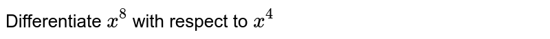 Differentiate `x^8` with respect to `x^4`