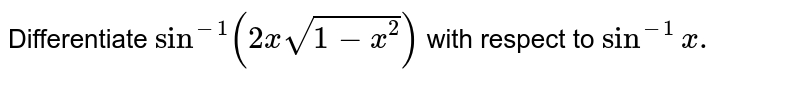 Differentiate `sin ^(-1)(2x sqrt(1-x^2))` with respect to `sin^-1 x.`