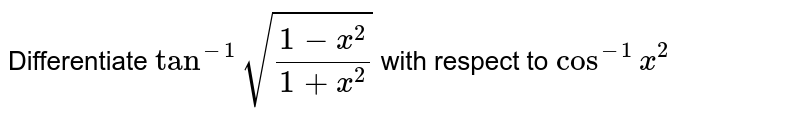 """Differentiate `tan^-1sqrt((1-x^2)/(1+x^2))` with respect to `cos^-1""""""""x^2`"""