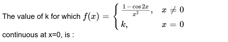 """The value of k for which   `f(x)= {((1-cos 2x )/(x^2 )"""",  """" x ne  0 ),(k """",             """"x=0):}` <br> continuous at x=0, is :"""