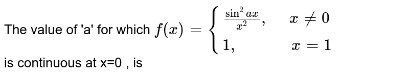 """The value of 'a' for which  `f(x)= {((sin^2 ax)/(x^2)"""",    """" x ne 0 ),(1"""",            """"x=1):}`  <br> is continuous at x=0 , is"""