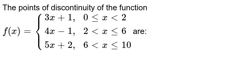 """The points of discontinuity of the function  <br> `f (x) = {{:(3x + 1"""","""" ,0 le x lt2),(4x - 1"""","""" ,2 lt x le 6),(5x + 2"""","""", 6 lt x le 10   ):}`are:"""