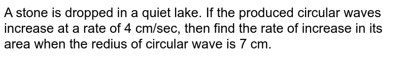 A stone is dropped in a quiet lake. If the produced circular waves increase at a rate of 4 cm/sec, then find the rate of increase in its area when the redius of circular wave is 7 cm.