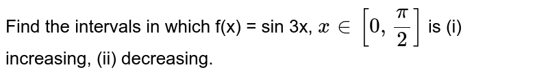 Find the intervals in which f(x) = sin 3x, `x in [0,pi/2]` is (i) increasing, (ii) decreasing.