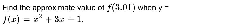 Find the  approximate value of `f(3.01)` when y = `f(x) = x^(2)+3x+1`.