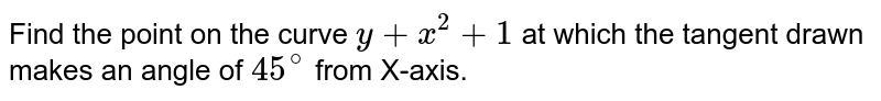 Find the point on the curve `y+x^(2)+1` at which the tangent drawn makes an angle of `45^(@)` from X-axis.