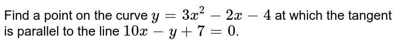 Find a point on the curve `y=3x^(2)-2x - 4 ` at which the tangent is parallel to the line `10x-y+7=0`.