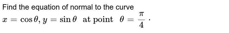 """Find the equation of normal to the curve `x=cos theta, y = sin theta"""" at point """"theta = pi/4*`"""