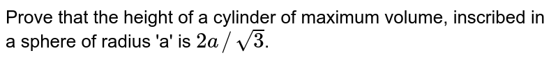 Prove that the height of a cylinder of maximum volume, inscribed in a sphere of radius 'a' is `2a//sqrt3`.
