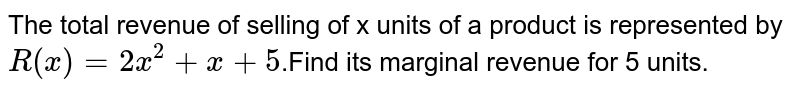 The total revenue of selling of x units of a product is represented by `R (x) = 2x^(2)+x+5`.Find its marginal revenue for 5 units.