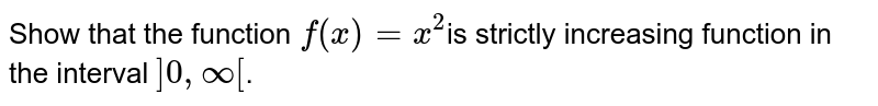 Show that the function `f(x)= x^(2)`is strictly increasing function in the interval `]0,infty[`.