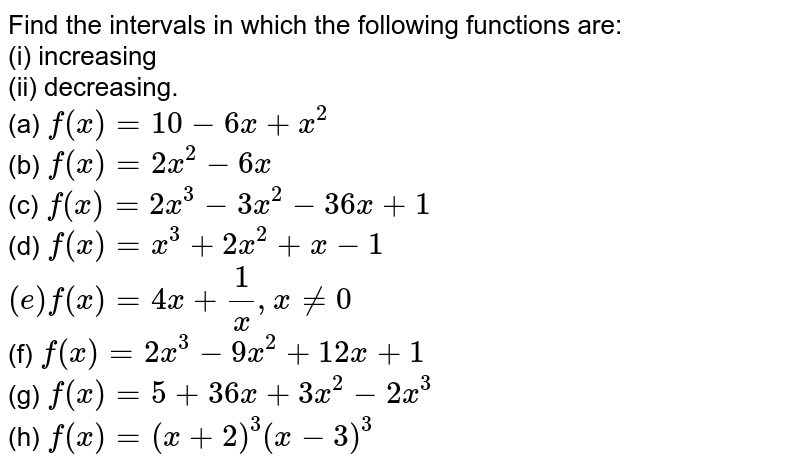Find the intervals in which the following functions are: <br> (i) increasing <br> (ii) decreasing. <br> (a) `f(x) = 10-6x+x^(2)` <br> (b) `f(x) = 2x^(2)-6x` <br> (c) `f(x) = 2x^(3)-3x^(2)-36x+1` <br> (d) `f(x)=x^(3)+2x^(2)+x-1` <br> `(e) f(x)= 4x+1/x,x ne 0` <br> (f) `f(x)=2x^(3)-9x^(2)+12x+1` <br> (g) `f(x)= 5+36x+3x^(2)-2x^(3)` <br> (h) `f(x) = (x+2)^(3)(x-3)^(3)`