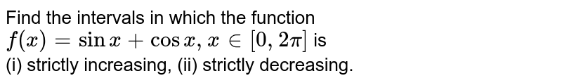Find the intervals in which the function `f(x) = sin x +cos x,x in [0, 2pi]` is  <br> (i) strictly increasing, (ii) strictly decreasing.