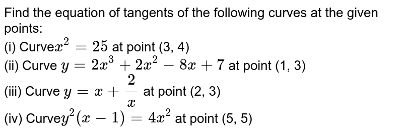 Find the equation of tangents of the following curves at the given points: <br> (i) Curve`x^(2) = 25` at point (3, 4) <br> (ii) Curve `y = 2x^(3) + 2x^(2) - 8x+7` at point (1, 3) <br> (iii) Curve `y = x + 2/x` at point (2, 3) <br> (iv) Curve` y^(2)(x-1) = 4x^(2)` at point (5, 5)