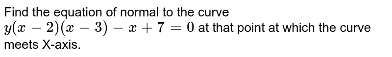 Find the equation of normal to the curve `y(x-2)(x-3)-x+7=0` at that point at which the curve meets X-axis.