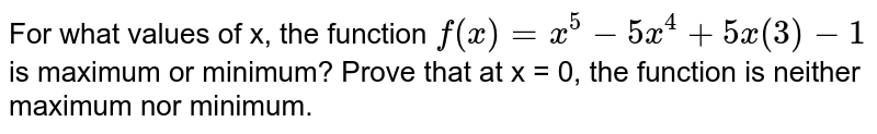 For what values of x, the function `f(x) = x^(5)-5x^(4)+5x(3)-1` is maximum or minimum? Prove that  at  x = 0, the function is neither maximum nor minimum.