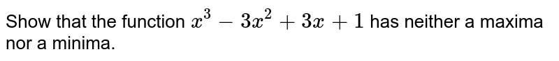 Show that the function `x^(3)- 3x^(2)+3x+1` has neither a maxima nor a minima.