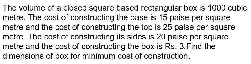 The volume of a closed square based rectangular box is 1000 cubic metre.  The cost of constructing the base is 15 paise per square metre and the cost of constructing the top is 25 paise per square metre. The cost of constructing its sides is 20 paise per square metre and  the cost of constructing the box is Rs. 3.Find the dimensions of box for minimum cost of construction.