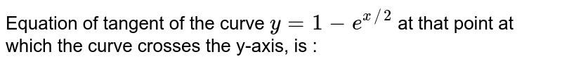 Equation of tangent of the curve `y = 1 - e^(x//2)` at that point at which the curve crosses the y-axis, is :