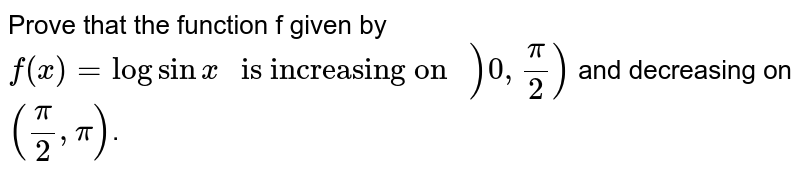 """Prove that the function f given by  `f(x) = log sin x"""" is increasing on """")0,pi/2)` and decreasing on `(pi/2,pi)`."""