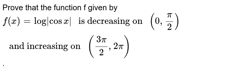 """Prove that the function f given by `f(x) = log   cos x """" is decreasing on """"(0,pi/2)"""" and increasing on """"((3pi)/2,2pi)`."""