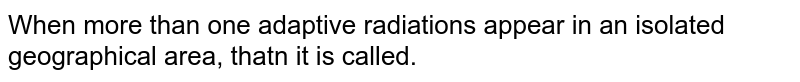 When more than one adaptive radiations appear in an isolated geographical area, thatn it is called.