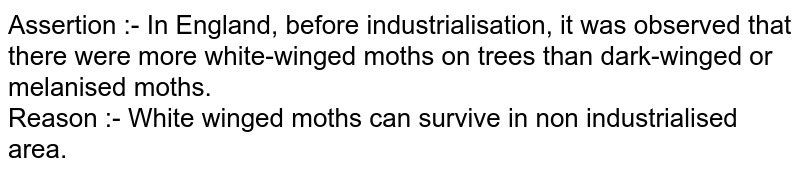 Assertion :- In England, before industrialisation, it was observed that there were more white-winged moths on trees than dark-winged or melanised moths. <br> Reason :- White winged moths can survive in non industrialised area.