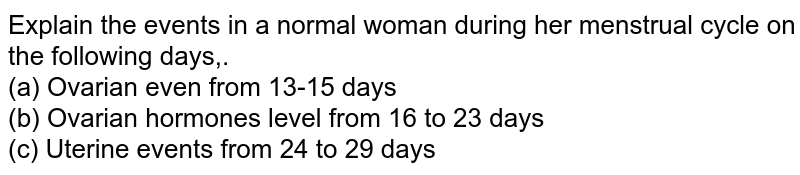 Explain the events in a normal woman during her menstrual cycle on the following days,.<br> (a) Ovarian even from 13-15 days <br> (b) Ovarian hormones level from 16 to 23 days <br> (c) Uterine events from 24 to 29 days