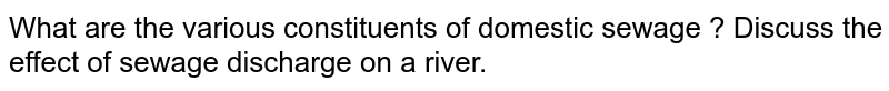 What are the various constituents of domestic sewage ? Discuss the effect of sewage discharge on a river.