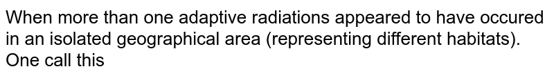 When more than one adaptive radiations appeared to have occured in an isolated geographical area (representing different habitats). One cal call this