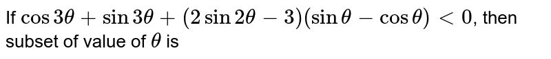 If `cos3theta + sin3theta+(2sin2theta-3)(sintheta-costheta) lt 0`, then subset of value of `theta` is